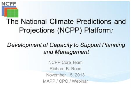 The National Climate Predictions and Projections (NCPP) Platform: Development of Capacity to Support Planning and Management NCPP Core Team Richard B.