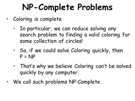 NP-Complete Problems Coloring is complete In particular, we can reduce solving any search problem to finding a valid coloring for some collection of circles!