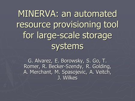 MINERVA: an automated resource provisioning tool for large-scale storage systems G. Alvarez, E. Borowsky, S. Go, T. Romer, R. Becker-Szendy, R. Golding,