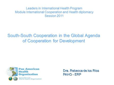 Dra. Rebecca de los Rios PAHO - ERP Leaders in International Health Program Module International Cooperation and Health diplomacy Session 2011 South-South.