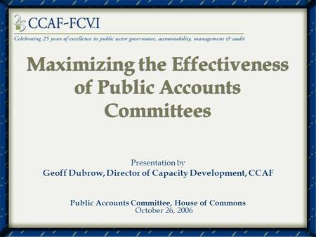 Maximizing the Effectiveness of Public Accounts Committees Presentation by Geoff Dubrow, Director of Capacity Development, CCAF Public Accounts Committee,