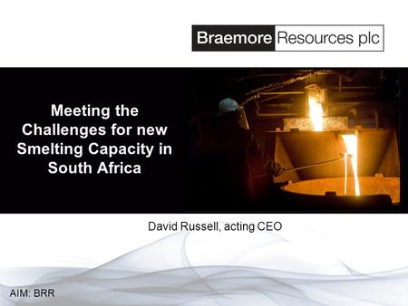 Meeting the Challenges for new Smelting Capacity in South Africa David Russell, acting CEO AIM: BRR.