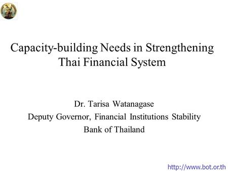 Capacity-building Needs in Strengthening Thai Financial System Dr. Tarisa Watanagase Deputy Governor, Financial Institutions Stability.