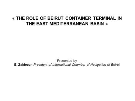 « THE ROLE OF BEIRUT CONTAINER TERMINAL IN THE EAST MEDITERRANEAN BASIN » Presented by E. Zakhour, President of International Chamber of Navigation of.