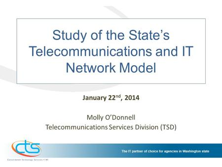 Study of the States Telecommunications and IT Network Model January 22 nd, 2014 Molly ODonnell Telecommunications Services Division (TSD)