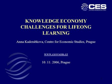 1 KNOWLEDGE ECONOMY CHALLENGES FOR LIFEONG LEARNING Anna Kaderabkova, Centre for Economic Studies, Prague www.cesvsem.cz 10. 11. 2006, Prague www.cesvsem.cz.
