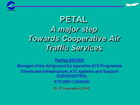 PETAL A major step Towards Cooperative Air Traffic Services Patrice BEHIER Manager of the Air/ground Co operative ATS Programme Directorate Infrastructure,