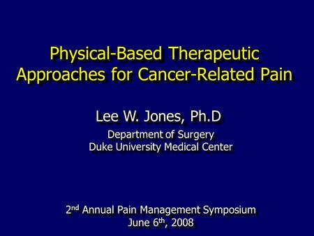Physical-Based Therapeutic Approaches for Cancer-Related Pain Lee W. Jones, Ph.D Department of Surgery Duke University Medical Center 2 nd Annual Pain.