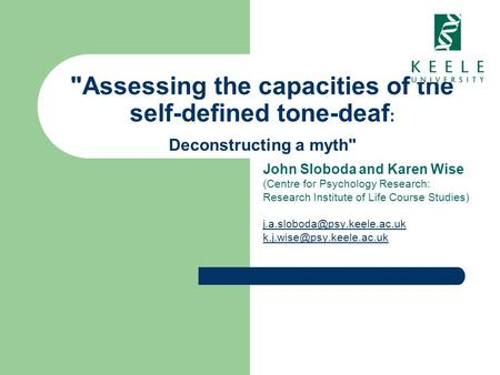 Assessing the capacities of the self-defined tone-deaf : Deconstructing a myth John Sloboda and Karen Wise (Centre for Psychology Research: Research.
