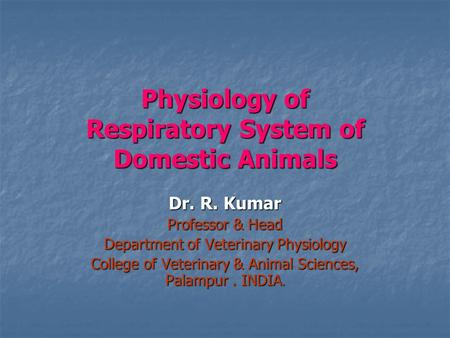 Physiology of Respiratory System of Domestic Animals Dr. R. Kumar Professor & Head Department of Veterinary Physiology College of Veterinary & Animal Sciences,
