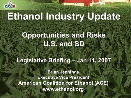 Ethanol Industry Update Opportunities and Risks U.S. and SD Legislative Briefing – Jan 11, 2007 Brian Jennings Executive Vice President American Coalition.