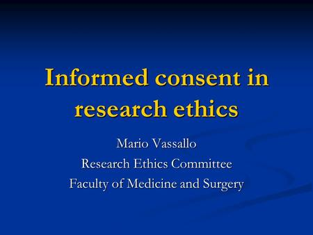 Informed consent in research ethics Mario Vassallo Research Ethics Committee Faculty of Medicine and Surgery.