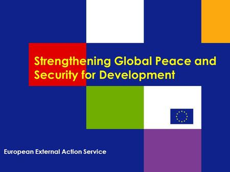 Strengthening Global Peace and Security for Development European External Action Service.