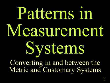 1 Patterns in Measurement Systems Converting in and between the Metric and Customary Systems.