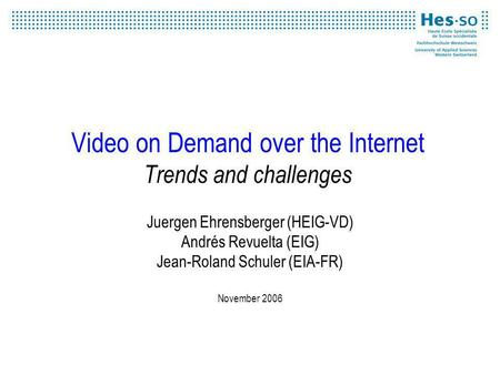 Video on Demand over the Internet Trends and challenges Juergen Ehrensberger (HEIG-VD) Andrés Revuelta (EIG) Jean-Roland Schuler (EIA-FR) November 2006.