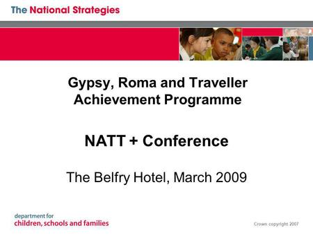 Crown copyright 2007 Gypsy, Roma and Traveller Achievement Programme NATT + Conference The Belfry Hotel, March 2009.