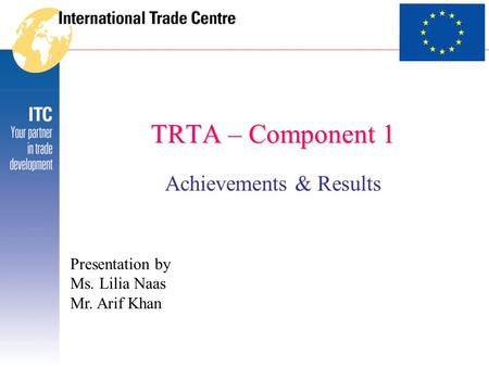 TRTA – Component 1 Achievements & Results Presentation by Ms. Lilia Naas Mr. Arif Khan.