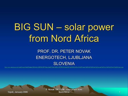 Tripoli, January 2006 1 P. Novak: BIG SUN - <strong>solar</strong> <strong>power</strong> from Nord Africa BIG SUN – <strong>solar</strong> <strong>power</strong> from Nord Africa PROF. DR. PETER NOVAK ENERGOTECH, LJUBLJANA.