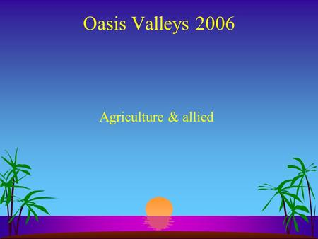 Oasis Valleys 2006 Agriculture & allied Components A. Horticulture (fruit trees) B. Forestry (jungle & others trees) C. Agriculture (vegetables, spices,