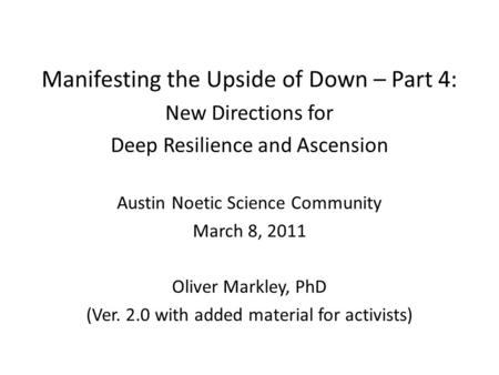 Manifesting the Upside of Down – Part 4: New Directions for Deep Resilience and Ascension Austin Noetic Science Community March 8, 2011 Oliver Markley,