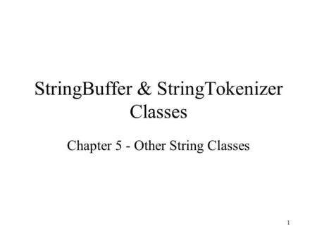 1 StringBuffer & StringTokenizer Classes Chapter 5 - Other String Classes.
