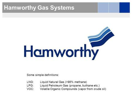 Hamworthy Gas Systems Some simple definitions: LNG:Liquid Natural Gas (>98% methane) LPG:Liquid Petroleum Gas (propane, buthane etc.) VOC:Volatile Organic.