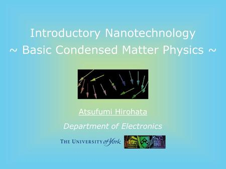 Department of Electronics Introductory Nanotechnology ~ Basic Condensed Matter Physics ~ Atsufumi Hirohata.