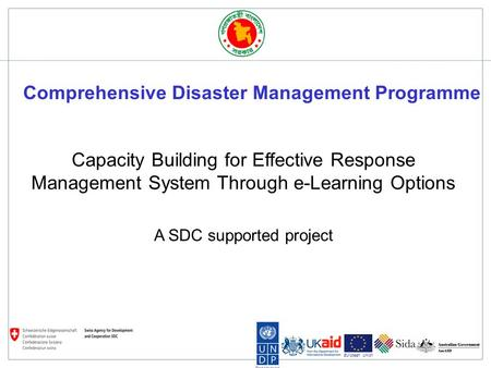 Bangladesh European Union Capacity Building for Effective Response Management System Through e-Learning Options A SDC supported project Comprehensive Disaster.
