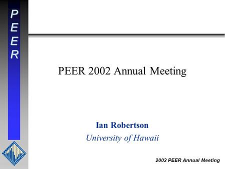 PEER 2002 PEER Annual Meeting PEER 2002 Annual Meeting Ian Robertson University of Hawaii.
