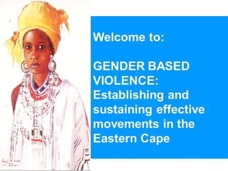 Welcome to: GENDER BASED VIOLENCE: Establishing and sustaining effective movements in the Eastern Cape.