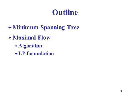 1 Outline Minimum Spanning Tree Maximal Flow Algorithm LP formulation.
