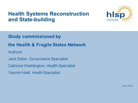 Health Systems Reconstruction and State-building Study commissioned by the Health & Fragile States Network Authors: Jack Eldon, Governance Specialist Catriona.