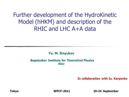 Further development of the HydroKinetic Model (hHKM) and description of the RHIC and LHC A+A data Yu. M. Sinyukov Bogolyubov Institute for Theoretical.