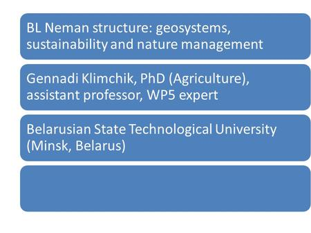 BL Neman structure: geosystems, sustainability and nature management Gennadi Klimchik, PhD (Agriculture), assistant professor, WP5 expert Belarusian State.