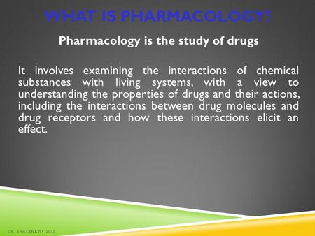 What is Pharmacology? Pharmacology is the study of drugs It involves examining the interactions of chemical substances with living systems, with a view.