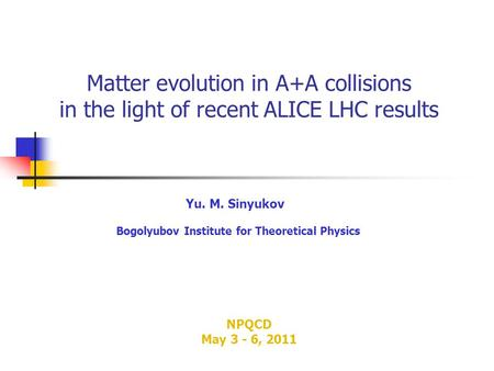 Matter evolution in A+A collisions in the light of recent ALICE LHC results Yu. M. Sinyukov Bogolyubov Institute for Theoretical Physics NPQCD May 3 -