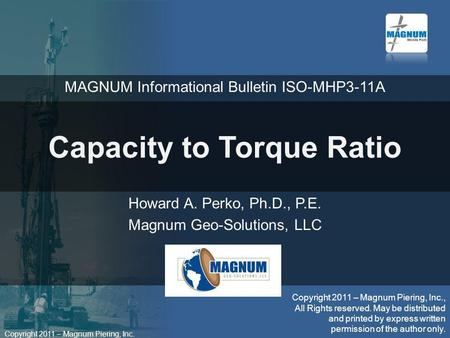 Copyright 2011 – Magnum Piering, Inc. Capacity to Torque Ratio Howard A. Perko, Ph.D., P.E. Magnum Geo-Solutions, LLC Copyright 2011 – Magnum Piering,