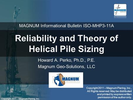 Copyright 2011 – Magnum Piering, Inc. Reliability and Theory of Helical Pile Sizing Howard A. Perko, Ph.D., P.E. Magnum Geo-Solutions, LLC Copyright 2011.
