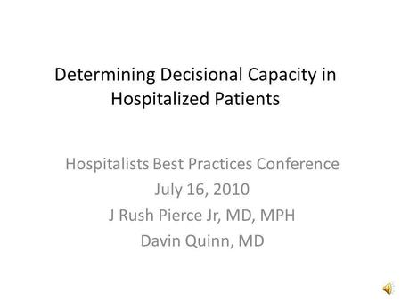 Determining Decisional Capacity in Hospitalized Patients Hospitalists Best Practices Conference July 16, 2010 J Rush Pierce Jr, MD, MPH Davin Quinn, MD.