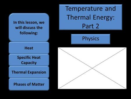 Temperature and Thermal Energy: Part 2 Physics In this lesson, we will discuss the following: Heat Specific Heat Capacity Thermal Expansion Phases of Matter.