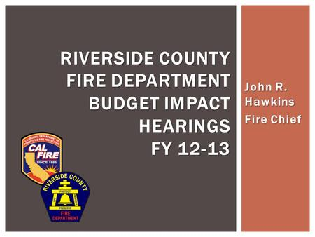 John R. Hawkins Fire Chief RIVERSIDE COUNTY FIRE DEPARTMENT BUDGET IMPACT HEARINGS FY 12-13.