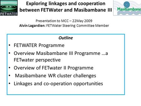 Exploring linkages and cooperation between FETWater and Masibambane III Outline FETWATER Programme Overview Masibambane III Programme …a FETwater perspective.