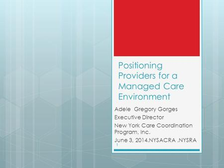 Positioning Providers for a Managed Care Environment Adele Gregory Gorges Executive Director New York Care Coordination Program, Inc. June 3, 2014.NYSACRA.NYSRA.