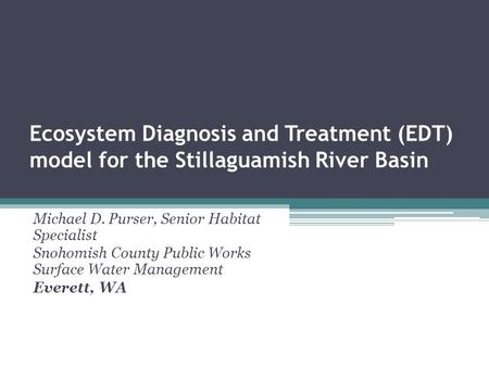 Ecosystem Diagnosis and Treatment (EDT) model for the Stillaguamish River Basin Michael D. Purser, Senior Habitat Specialist Snohomish County Public Works.