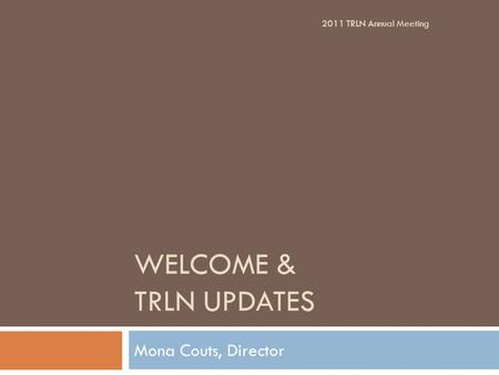 WELCOME & TRLN UPDATES Mona Couts, Director 2011 TRLN Annual Meeting.