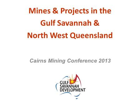Mines & Projects in the Gulf Savannah & North West Queensland Cairns Mining Conference 2013.