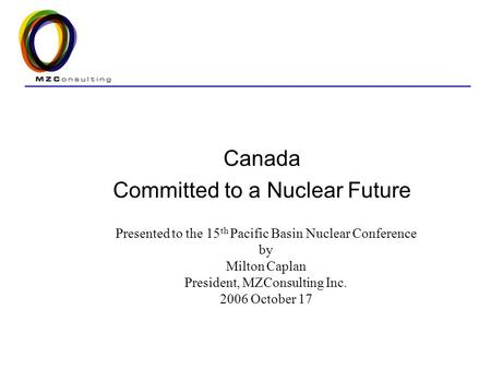 Canada Committed to a Nuclear Future Presented to the 15 th Pacific Basin Nuclear Conference by Milton Caplan President, MZConsulting Inc. 2006 October.