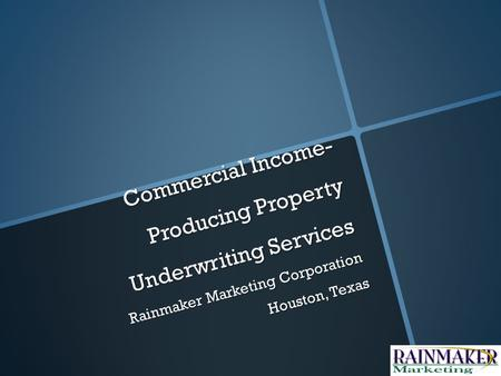 Commercial Income- Producing Property Underwriting Services Rainmaker Marketing Corporation Houston, Texas.
