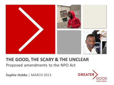 THE GOOD, THE SCARY & THE UNCLEAR Proposed amendments to the NPO Act Sophie Hobbs | MARCH 2013.