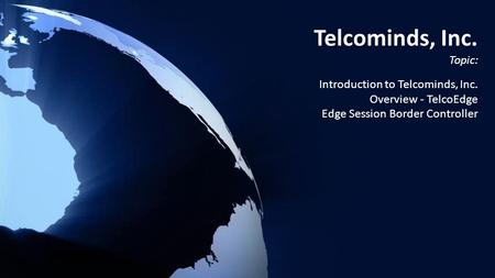 Telcominds, Inc. Topic: Introduction to Telcominds, Inc. Overview - TelcoEdge Edge Session Border Controller.